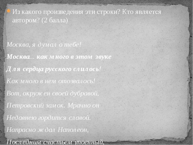 Из какого произведения эти строки? Кто является автором? (2 балла) Москва, я...