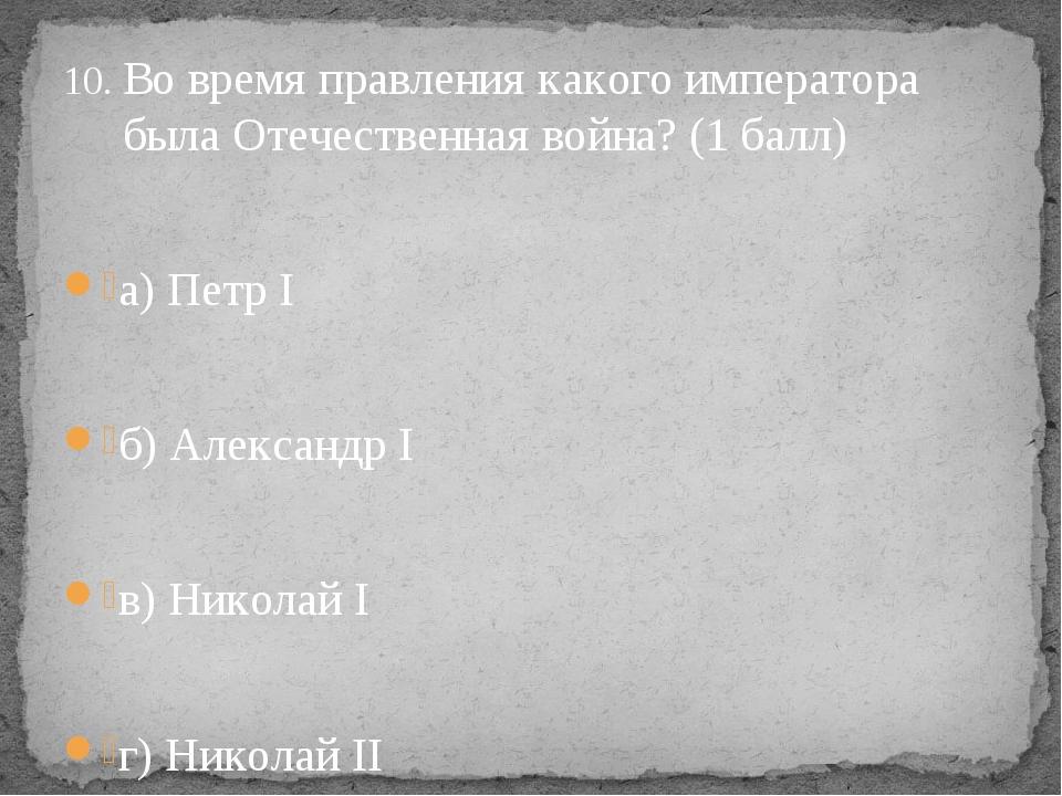 Во время правления какого императора была Отечественная война? (1 балл) а) Пе...
