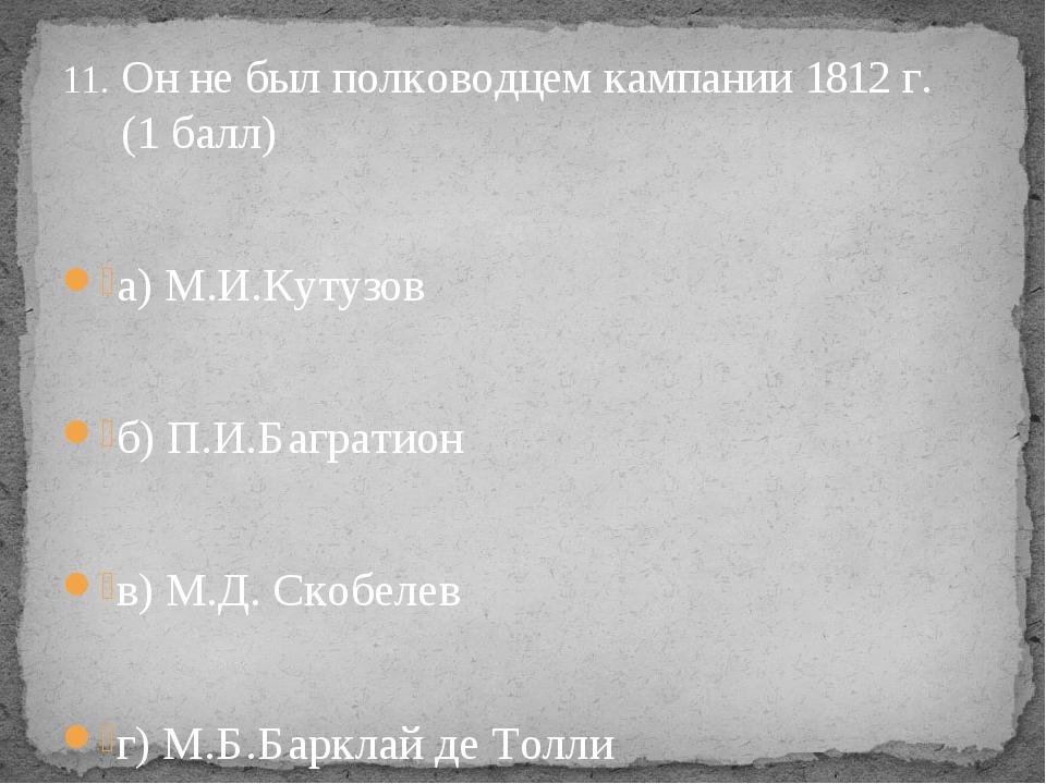 Он не был полководцем кампании 1812 г. (1 балл) а) М.И.Кутузов б) П.И.Баграт...