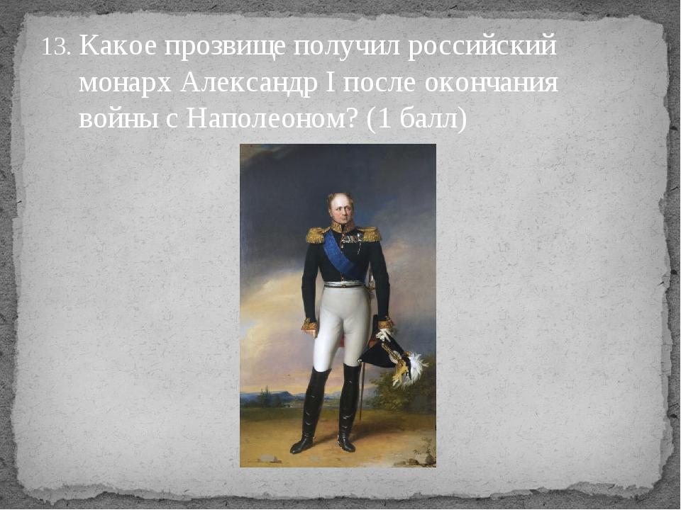 Какое прозвище получил российский монарх Александр Iпосле окончания войны с...