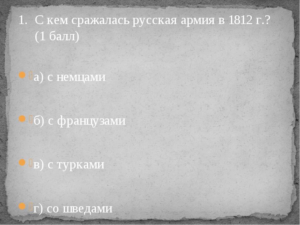 С кем сражалась русская армия в 1812 г.? (1 балл) а) с немцами б) с французам...
