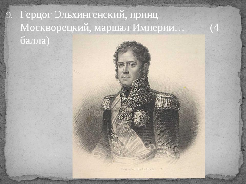 Герцог Эльхингенский, принц Москворецкий, маршал Империи… (4 балла)