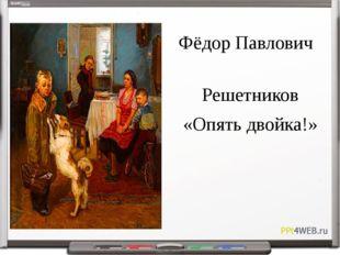 Фёдор Павлович Решетников «Опять двойка!»