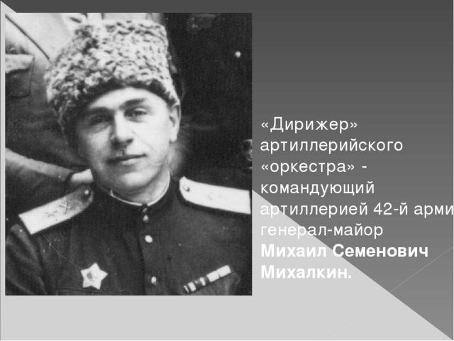«Дирижер» артиллерийского «оркестра» - командующий артиллерией 42-й армии ген...