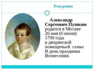 Рождение Александр Сергеевич Пушкин родился в Москве 26 мая (6 июня) 1799 го