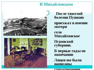 В Михайловском После тяжелой болезни Пушкин приезжал в имение матери село Ми