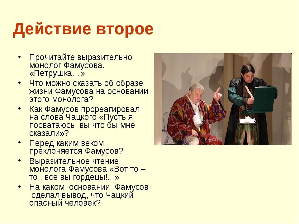 Действие второе Прочитайте выразительно монолог Фамусова. «Петрушка…» Что мож...
