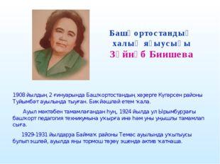Башҡортостандың халыҡ яҙыусыһы Зәйнәб Биишева  1908 йылдың 2 ғинуарында Башҡ