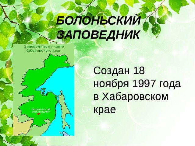 Создан 18 ноября 1997 года в Хабаровском крае БОЛОНЬСКИЙ ЗАПОВЕДНИК