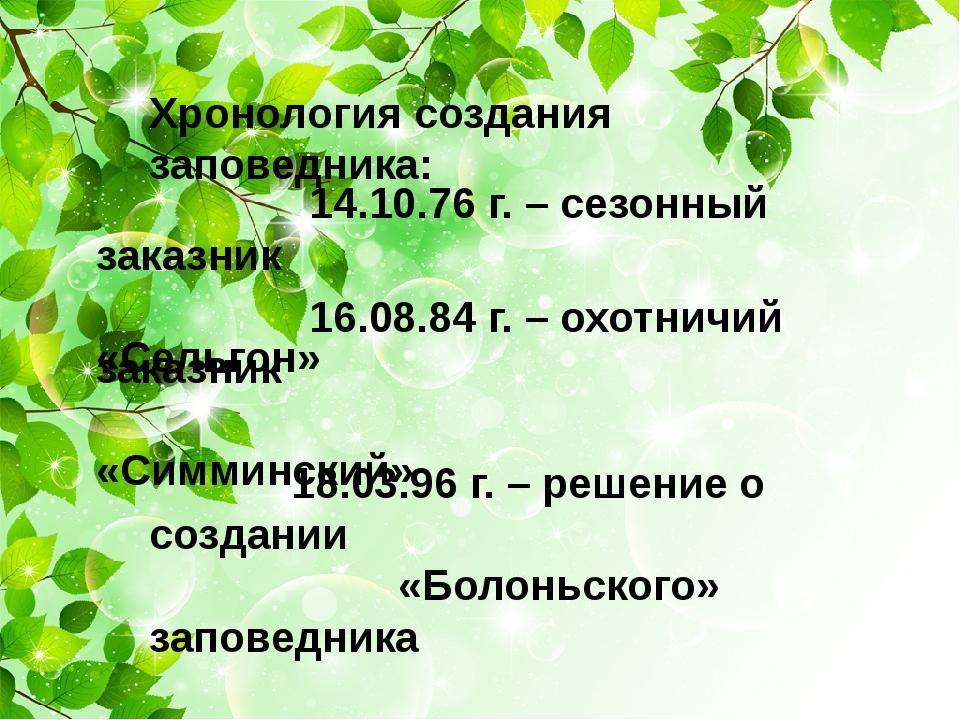 Хронология создания заповедника: 14.10.76 г. – сезонный заказник «Сельгон» 1...