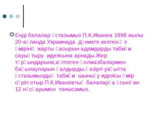 Енді балалар ұстазымыз П.К.Иванов 1898 жылы 20-ақпанда Украинада дүниеге кел