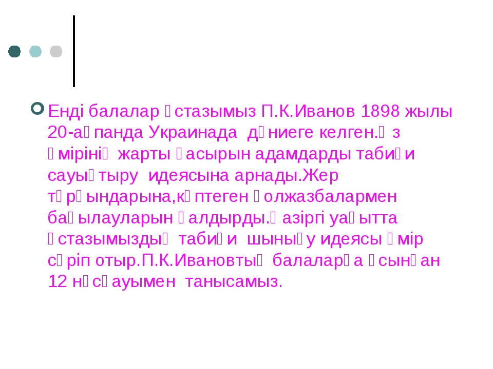 Енді балалар ұстазымыз П.К.Иванов 1898 жылы 20-ақпанда Украинада дүниеге кел...
