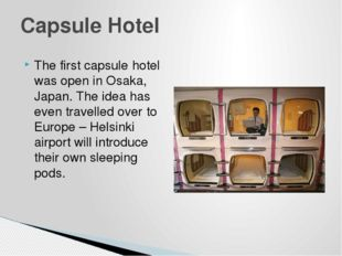 The first capsule hotel was open in Osaka, Japan. The idea has even travelled