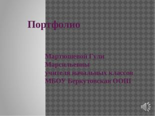 Портфолио Мартюшевой Гули Марсильевны учителя начальных классов МБОУ Беркуто