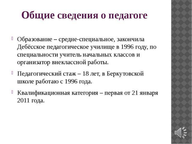 Общие сведения о педагоге Образование – средне-специальное, закончила Дебёсск...
