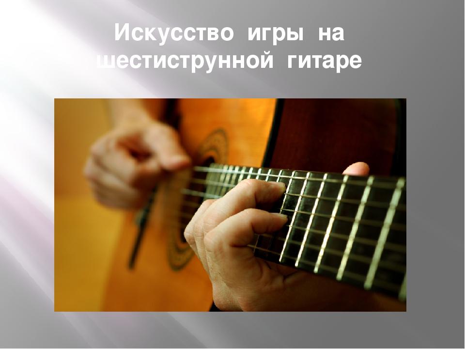 Искусство игры на шестиструнной гитаре