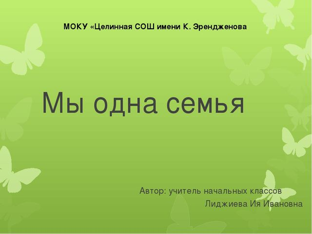 Мы одна семья Автор: учитель начальных классов Лиджиева Ия Ивановна МОКУ «Цел...