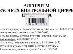 АЛГОРИТМ РАСЧЕТА КОНТРОЛЬНОЙ ЦИФРЫ ШТРИХКОДА 1. Сложить все цифры, которые ст