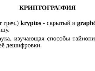 КРИПТОГРА́ФИЯ (от греч.) kryptos - скрытый и graphō – пишу. Наука, изучающая
