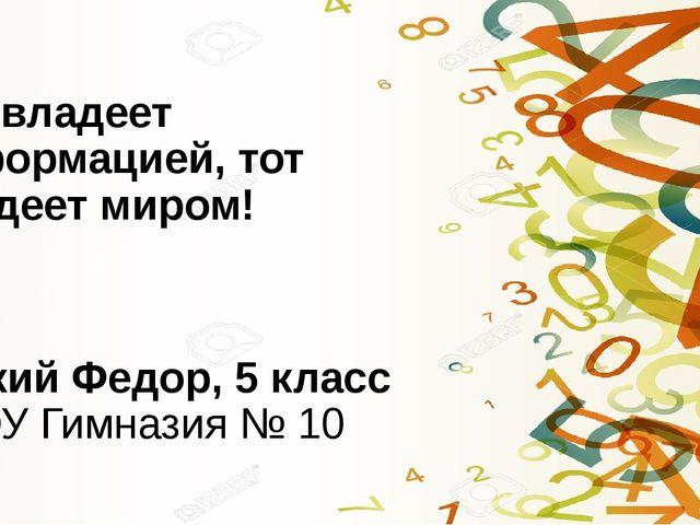 Кто владеет информацией, тот владеет миром! Луцкий Федор, 5 класс МАОУ Гимназ...