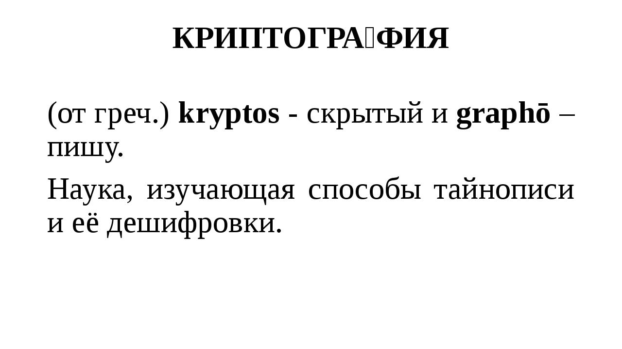 КРИПТОГРА́ФИЯ (от греч.) kryptos - скрытый и graphō – пишу. Наука, изучающая...