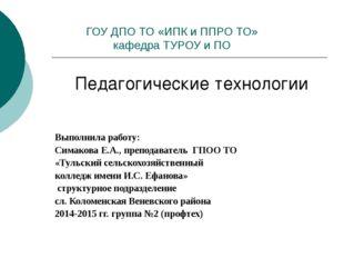 ГОУ ДПО ТО «ИПК и ППРО ТО» кафедра ТУРОУ и ПО Педагогические технологии Выпол