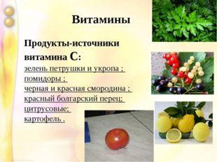 Продукты-источники витамина С: зелень петрушки и укропа ; помидоры ; черная