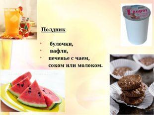 Полдник булочки, вафли, печенье с чаем, соком или молоком.