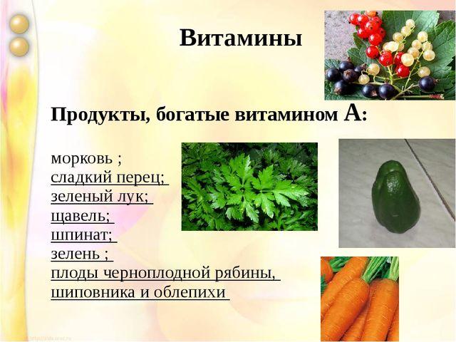 Продукты, богатые витамином А: морковь ; сладкий перец; зеленый лук; щавель;...