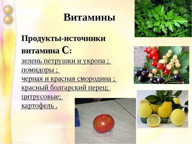 Продукты-источники витамина С: зелень петрушки и укропа ; помидоры ; черная...