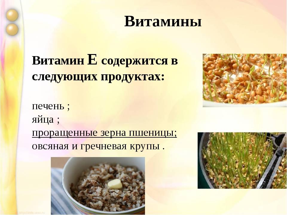 Витамин Е содержится в следующих продуктах: печень ; яйца ; проращенные зерн...
