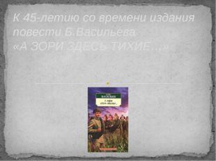 К 45-летию со времени издания повести Б.Васильева «А ЗОРИ ЗДЕСЬ ТИХИЕ…»