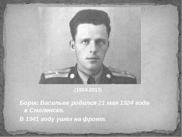 (1924-2013) Борис Васильев родился 21 мая 1924 года в Смоленске. В 1941 году...