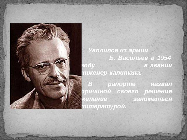 Уволился из армии Б. Васильев в 1954 году в звании инженер-капитана. В рапорт...