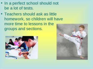 In a perfect school should not be a lot of tests. Teachers should ask as litt