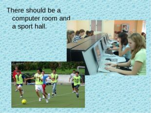There should be a computer room and a sport hall.