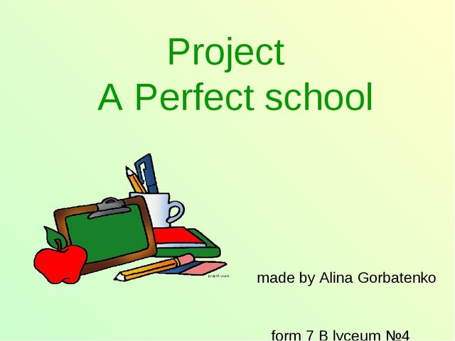 Project A Perfect school made by Alina Gorbatenko form 7 B lyceum №4
