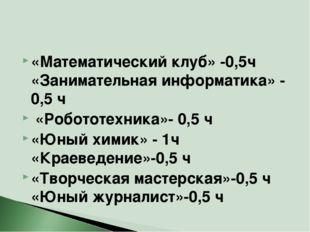«Математический клуб» -0,5ч «Занимательная информатика» - 0,5 ч «Робототехник