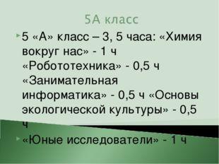 5 «А» класс – 3, 5 часа: «Химия вокруг нас» - 1 ч «Робототехника» - 0,5 ч «За