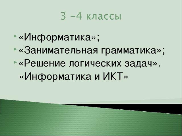 «Информатика»; «Занимательная грамматика»; «Решение логических задач». «Инфор...