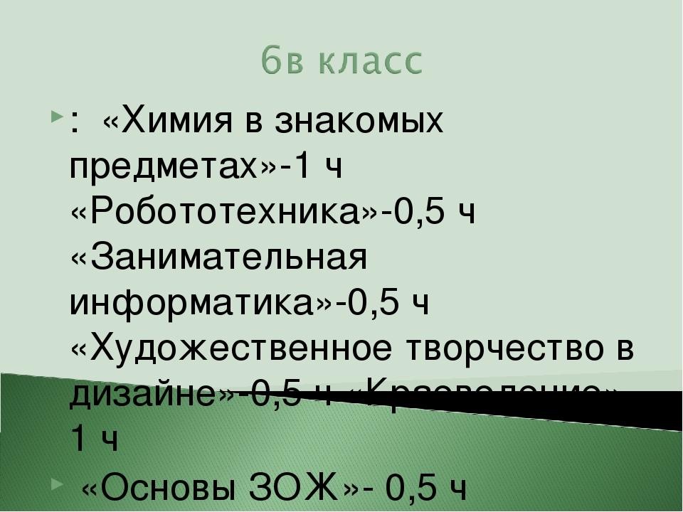 : «Химия в знакомых предметах»-1 ч «Робототехника»-0,5 ч «Занимательная инфор...