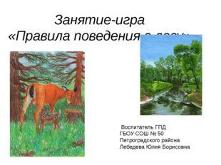 Занятие-игра «Правила поведения в лесу» Воспитатель ГПД ГБОУ СОШ № 50 Петрогр