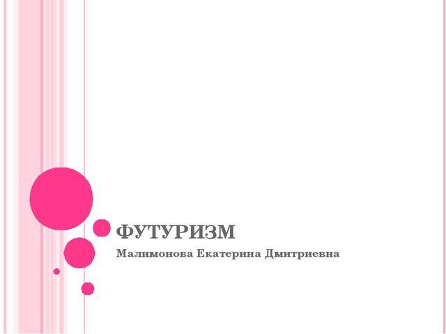 ФУТУРИЗМ Малимонова Екатерина Дмитриевна