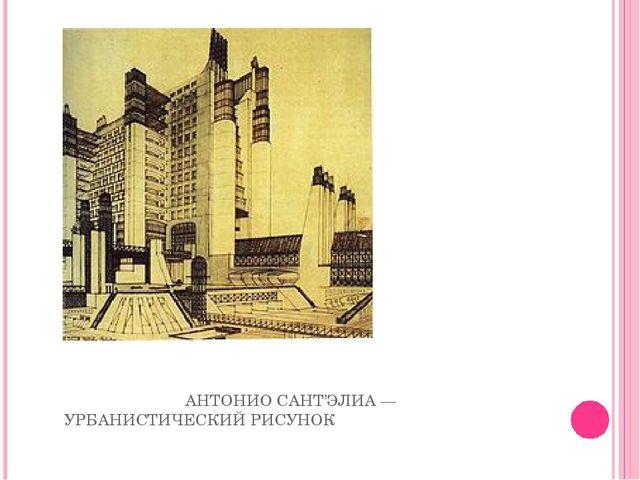АНТОНИО САНТ'ЭЛИА— УРБАНИСТИЧЕСКИЙ РИСУНОК