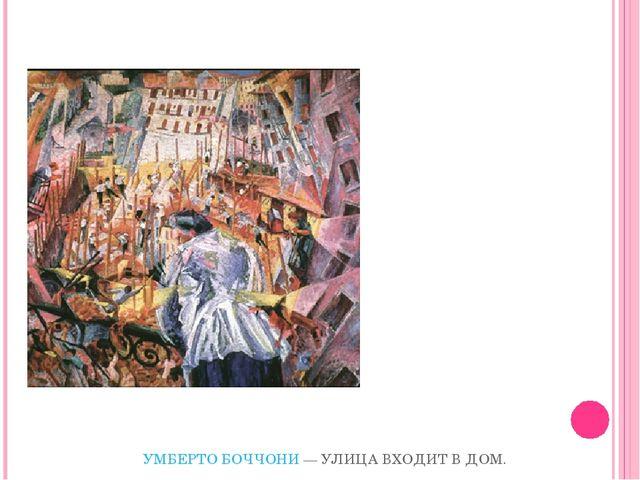 УМБЕРТО БОЧЧОНИ— УЛИЦА ВХОДИТ В ДОМ. 1911