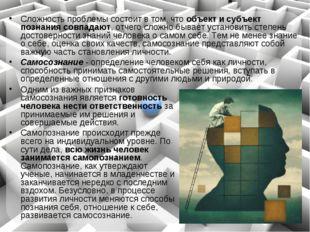Сложность проблемы состоит в том, что объект и субъект познания совпадают, от