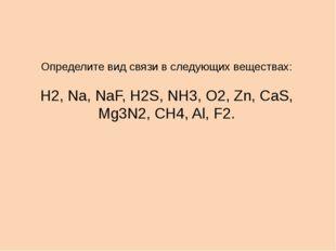 Определите вид связи в следующих веществах: Н2, Na, NaF, H2S, NH3, O2, Zn, Ca