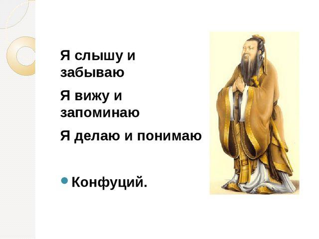 Я слышу и забываю Я вижу и запоминаю Я делаю и понимаю Конфуций.
