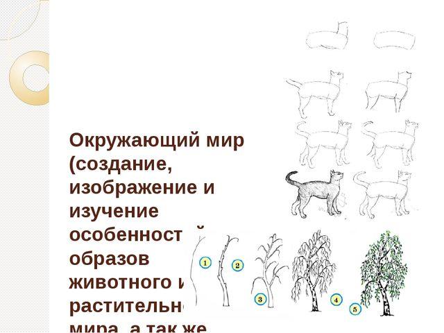 Окружающий мир (создание, изображение и изучение особенностей образов животно...