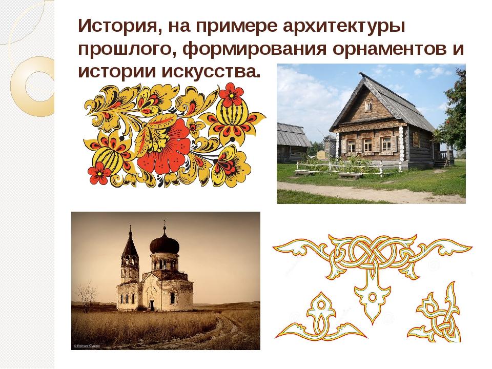 История, на примере архитектуры прошлого, формирования орнаментов и истории и...